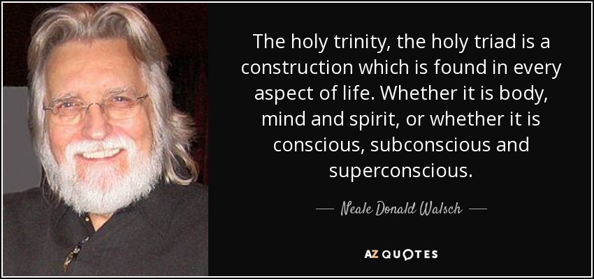 The holy trinity, the holy triad is a construction which is found in every aspect of life. Whether it is body, mind and spirit, or whether it is conscious, subconscious and superconscious. - Neale Donald Walsch