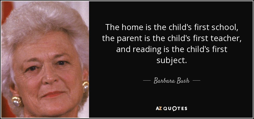 The home is the child's first school, the parent is the child's first teacher, and reading is the child's first subject. - Barbara Bush