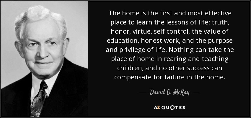 The home is the first and most effective place to learn the lessons of life: truth, honor, virtue, self control, the value of education, honest work, and the purpose and privilege of life. Nothing can take the place of home in rearing and teaching children, and no other success can compensate for failure in the home. - David O. McKay