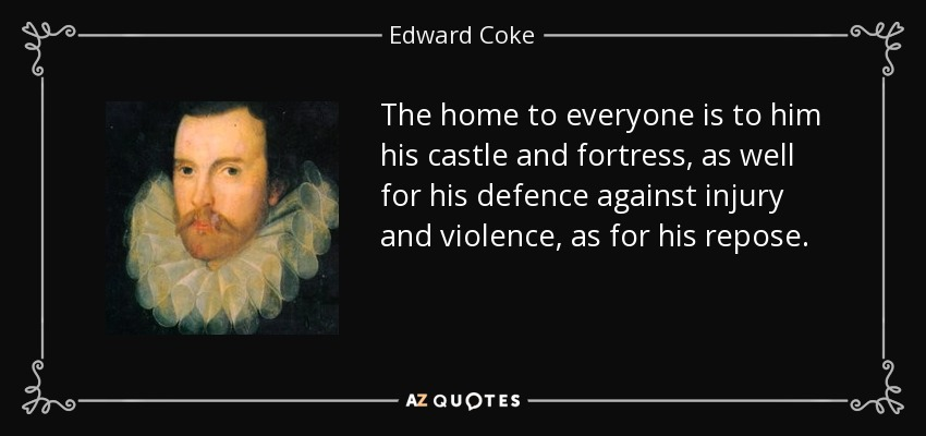 The home to everyone is to him his castle and fortress, as well for his defence against injury and violence, as for his repose. - Edward Coke
