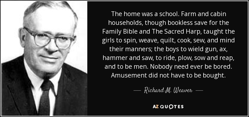 The home was a school. Farm and cabin households, though bookless save for the Family Bible and The Sacred Harp, taught the girls to spin, weave, quilt, cook, sew, and mind their manners; the boys to wield gun, ax, hammer and saw, to ride, plow, sow and reap, and to be men. Nobody need ever be bored. Amusement did not have to be bought. - Richard M. Weaver