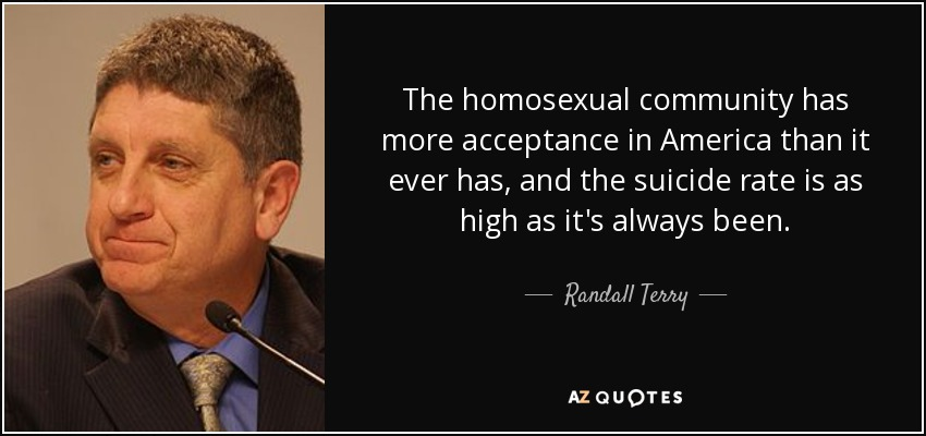 The homosexual community has more acceptance in America than it ever has, and the suicide rate is as high as it's always been. - Randall Terry