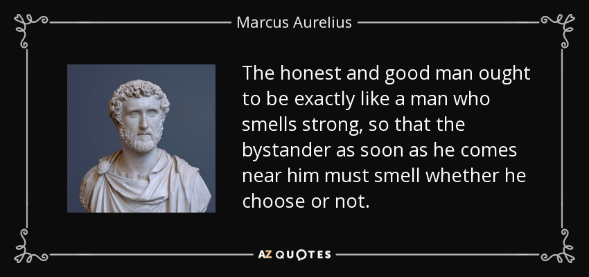 The honest and good man ought to be exactly like a man who smells strong, so that the bystander as soon as he comes near him must smell whether he choose or not. - Marcus Aurelius