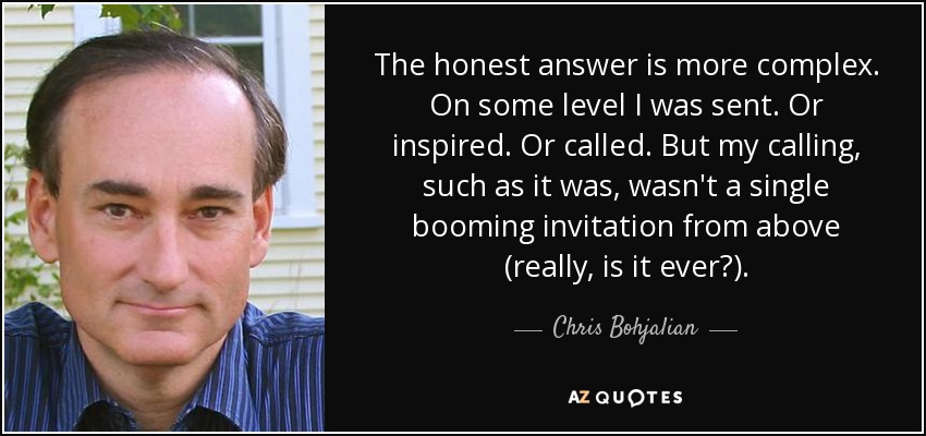 The honest answer is more complex. On some level I was sent. Or inspired. Or called. But my calling, such as it was, wasn't a single booming invitation from above (really, is it ever?). - Chris Bohjalian