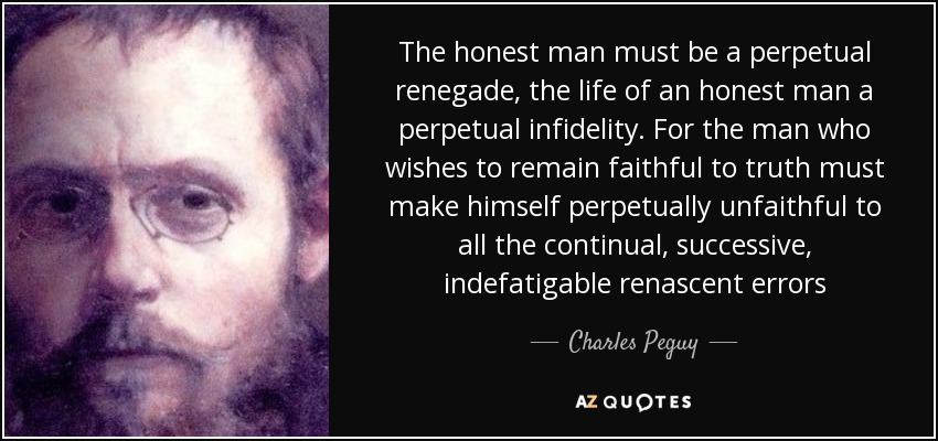 The honest man must be a perpetual renegade, the life of an honest man a perpetual infidelity. For the man who wishes to remain faithful to truth must make himself perpetually unfaithful to all the continual, successive, indefatigable renascent errors - Charles Peguy