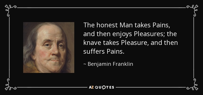 The honest Man takes Pains, and then enjoys Pleasures; the knave takes Pleasure, and then suffers Pains. - Benjamin Franklin