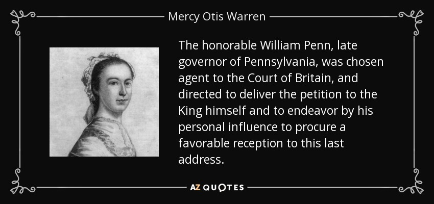 The honorable William Penn, late governor of Pennsylvania, was chosen agent to the Court of Britain, and directed to deliver the petition to the King himself and to endeavor by his personal influence to procure a favorable reception to this last address. - Mercy Otis Warren