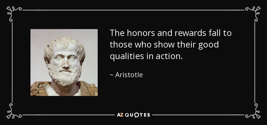 The honors and rewards fall to those who show their good qualities in action. - Aristotle