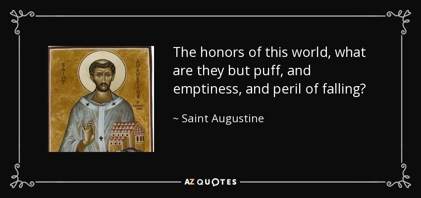 The honors of this world, what are they but puff, and emptiness, and peril of falling? - Saint Augustine