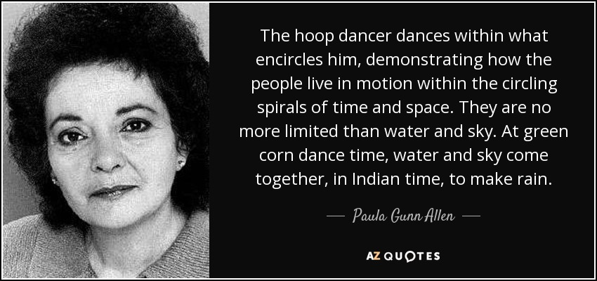 The hoop dancer dances within what encircles him, demonstrating how the people live in motion within the circling spirals of time and space. They are no more limited than water and sky. At green corn dance time, water and sky come together, in Indian time, to make rain. - Paula Gunn Allen