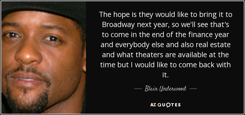 The hope is they would like to bring it to Broadway next year, so we'll see that's to come in the end of the finance year and everybody else and also real estate and what theaters are available at the time but I would like to come back with it. - Blair Underwood