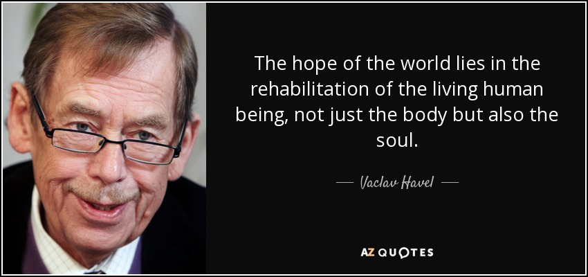 The hope of the world lies in the rehabilitation of the living human being, not just the body but also the soul. - Vaclav Havel