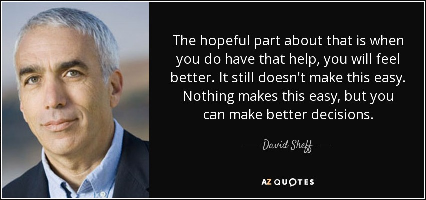 The hopeful part about that is when you do have that help, you will feel better. It still doesn't make this easy. Nothing makes this easy, but you can make better decisions. - David Sheff