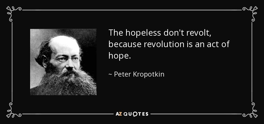 The hopeless don't revolt, because revolution is an act of hope. - Peter Kropotkin