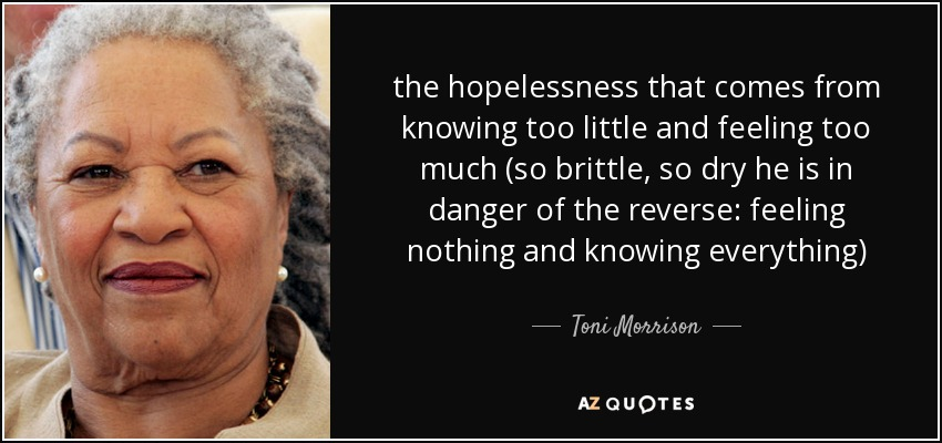 the hopelessness that comes from knowing too little and feeling too much (so brittle, so dry he is in danger of the reverse: feeling nothing and knowing everything) - Toni Morrison