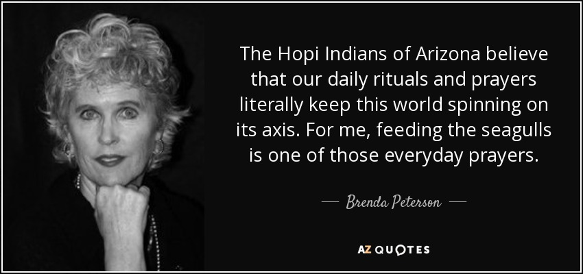 The Hopi Indians of Arizona believe that our daily rituals and prayers literally keep this world spinning on its axis. For me, feeding the seagulls is one of those everyday prayers. - Brenda Peterson