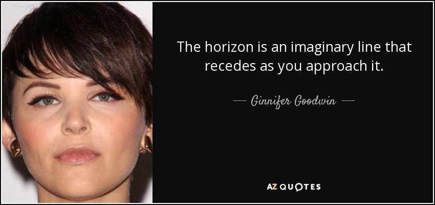 The horizon is an imaginary line that recedes as you approach it. - Ginnifer Goodwin