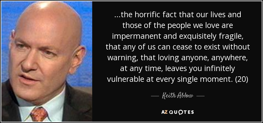 ...the horrific fact that our lives and those of the people we love are impermanent and exquisitely fragile, that any of us can cease to exist without warning, that loving anyone, anywhere, at any time, leaves you infinitely vulnerable at every single moment. (20) - Keith Ablow