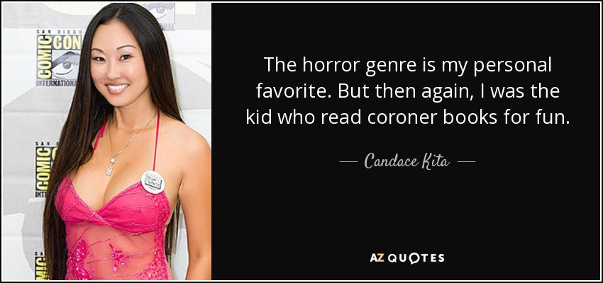 The horror genre is my personal favorite. But then again, I was the kid who read coroner books for fun. - Candace Kita