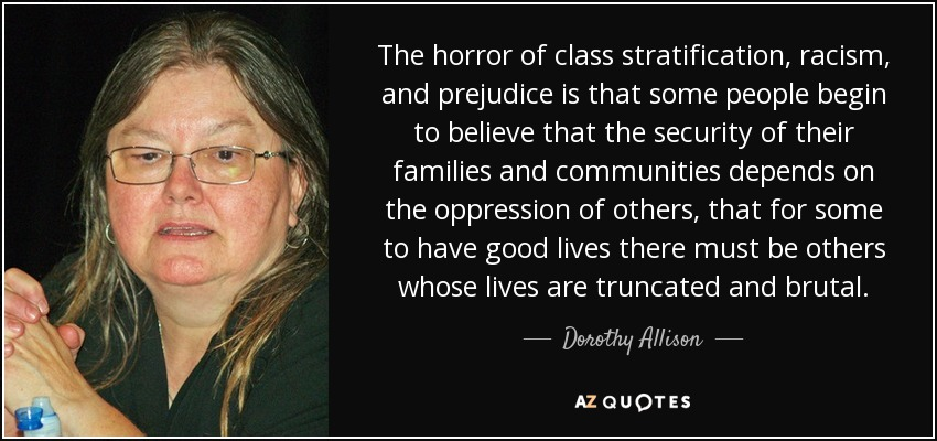 The horror of class stratification, racism, and prejudice is that some people begin to believe that the security of their families and communities depends on the oppression of others, that for some to have good lives there must be others whose lives are truncated and brutal. - Dorothy Allison