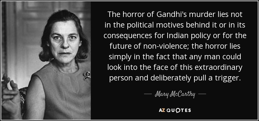 The horror of Gandhi's murder lies not in the political motives behind it or in its consequences for Indian policy or for the future of non-violence; the horror lies simply in the fact that any man could look into the face of this extraordinary person and deliberately pull a trigger. - Mary McCarthy