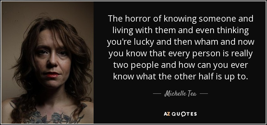 The horror of knowing someone and living with them and even thinking you're lucky and then wham and now you know that every person is really two people and how can you ever know what the other half is up to. - Michelle Tea