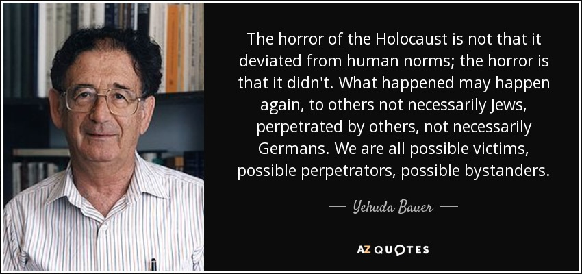 The horror of the Holocaust is not that it deviated from human norms; the horror is that it didn't. What happened may happen again, to others not necessarily Jews, perpetrated by others, not necessarily Germans. We are all possible victims, possible perpetrators, possible bystanders. - Yehuda Bauer