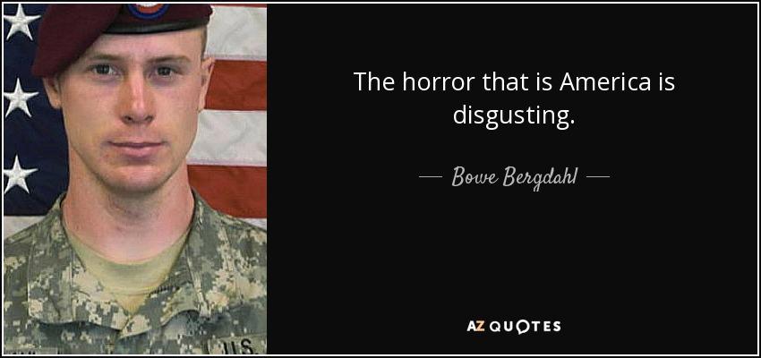 The horror that is America is disgusting. - Bowe Bergdahl