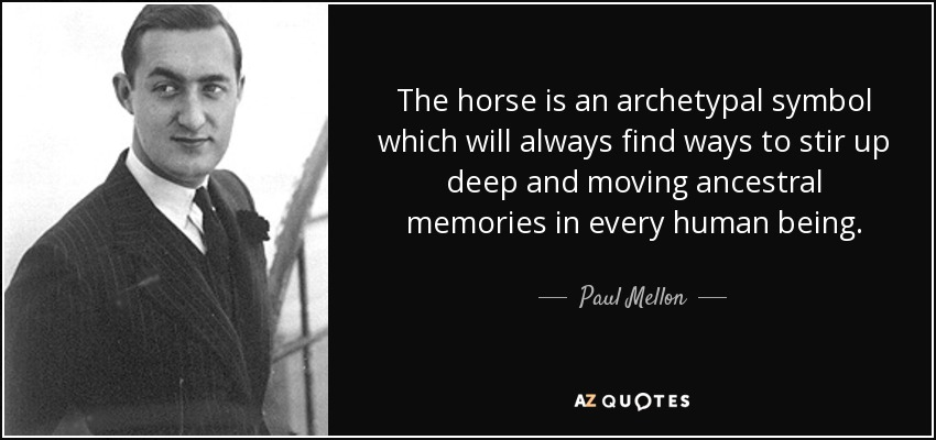 The horse is an archetypal symbol which will always find ways to stir up deep and moving ancestral memories in every human being. - Paul Mellon