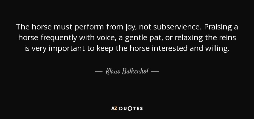 The horse must perform from joy, not subservience. Praising a horse frequently with voice, a gentle pat, or relaxing the reins is very important to keep the horse interested and willing. - Klaus Balkenhol