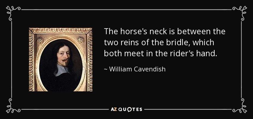 The horse's neck is between the two reins of the bridle, which both meet in the rider's hand. - William Cavendish, 1st Duke of Newcastle