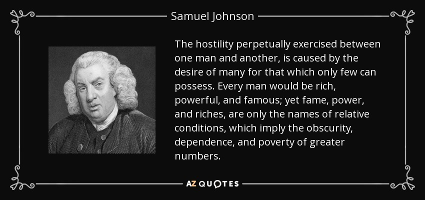 The hostility perpetually exercised between one man and another, is caused by the desire of many for that which only few can possess. Every man would be rich, powerful, and famous; yet fame, power, and riches, are only the names of relative conditions, which imply the obscurity, dependence, and poverty of greater numbers. - Samuel Johnson