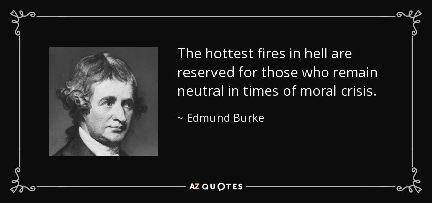 The hottest fires in hell are reserved for those who remain neutral in times of moral crisis. - Edmund Burke