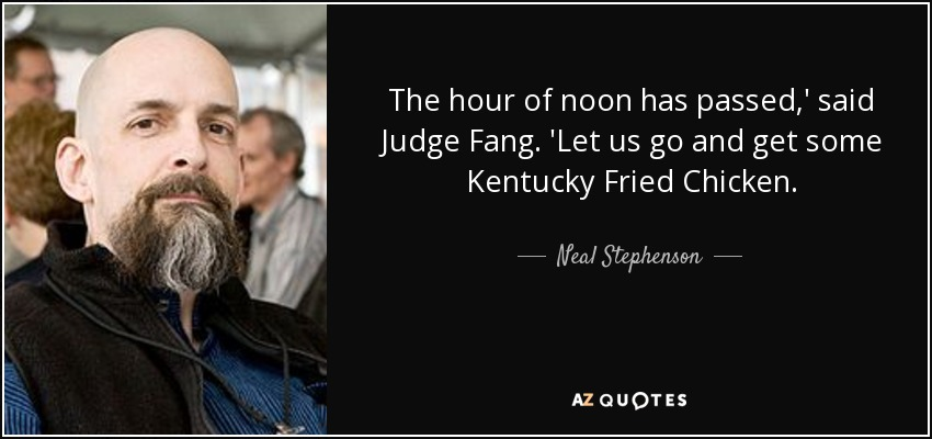 The hour of noon has passed,' said Judge Fang. 'Let us go and get some Kentucky Fried Chicken. - Neal Stephenson