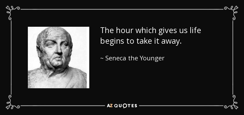The hour which gives us life begins to take it away. - Seneca the Younger