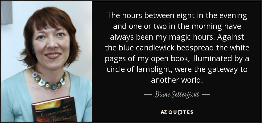 The hours between eight in the evening and one or two in the morning have always been my magic hours. Against the blue candlewick bedspread the white pages of my open book, illuminated by a circle of lamplight, were the gateway to another world. - Diane Setterfield