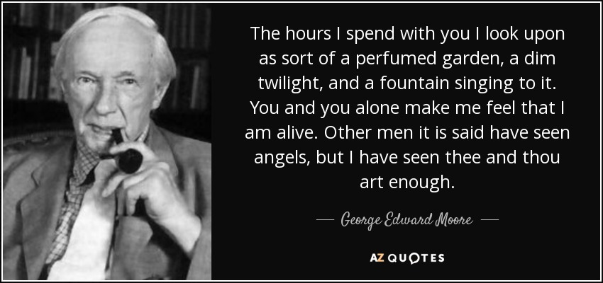 The hours I spend with you I look upon as sort of a perfumed garden, a dim twilight, and a fountain singing to it. You and you alone make me feel that I am alive. Other men it is said have seen angels, but I have seen thee and thou art enough. - George Edward Moore