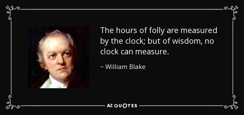The hours of folly are measured by the clock; but of wisdom, no clock can measure. - William Blake