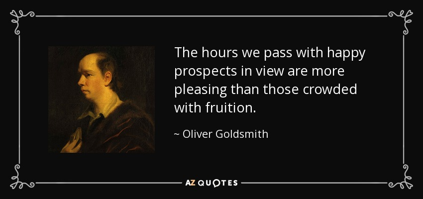The hours we pass with happy prospects in view are more pleasing than those crowded with fruition. - Oliver Goldsmith