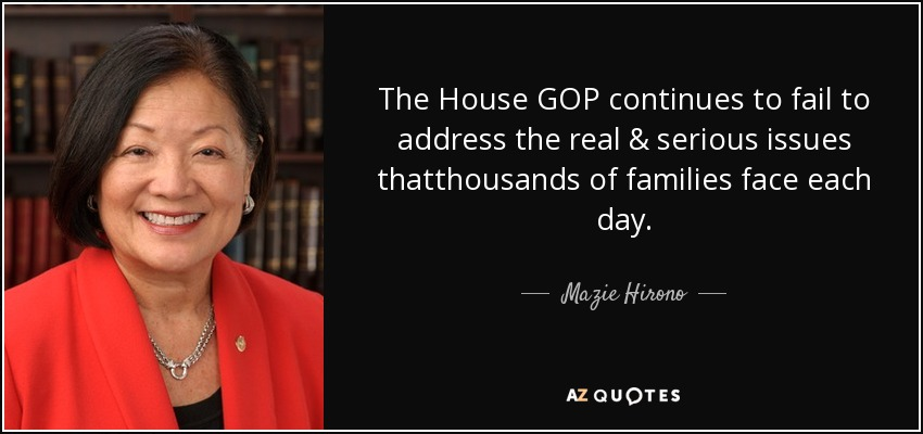 The House GOP continues to fail to address the real & serious issues thatthousands of families face each day. - Mazie Hirono