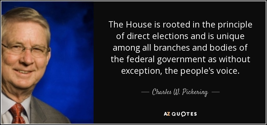 The House is rooted in the principle of direct elections and is unique among all branches and bodies of the federal government as without exception, the people's voice. - Charles W. Pickering