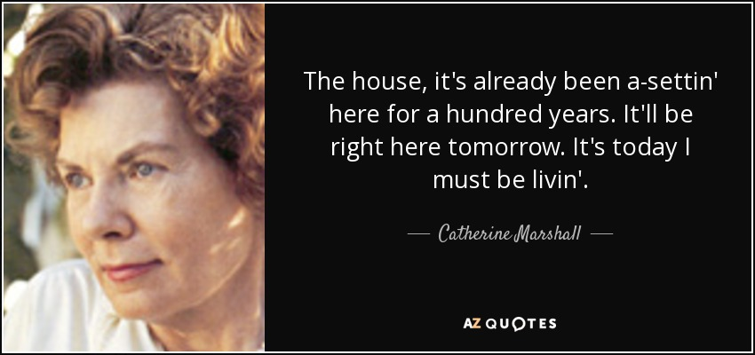 The house, it's already been a-settin' here for a hundred years. It'll be right here tomorrow. It's today I must be livin'. - Catherine Marshall