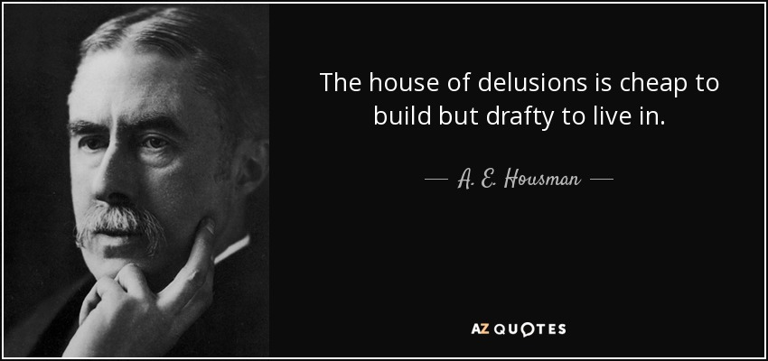 The house of delusions is cheap to build but drafty to live in. - A. E. Housman