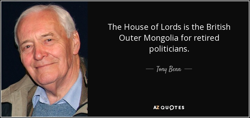 The House of Lords is the British Outer Mongolia for retired politicians. - Tony Benn