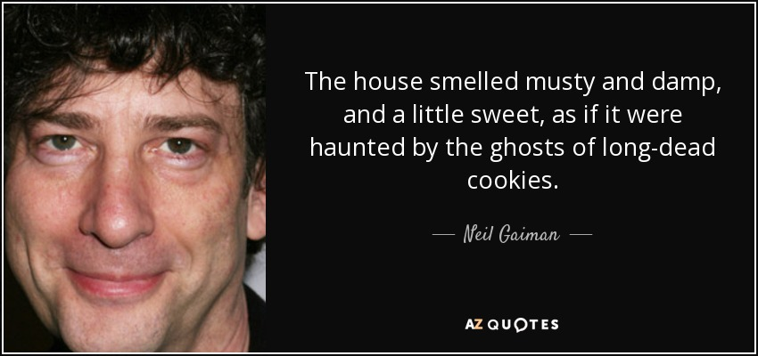 The house smelled musty and damp, and a little sweet, as if it were haunted by the ghosts of long-dead cookies. - Neil Gaiman
