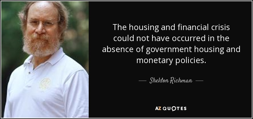The housing and financial crisis could not have occurred in the absence of government housing and monetary policies. - Sheldon Richman
