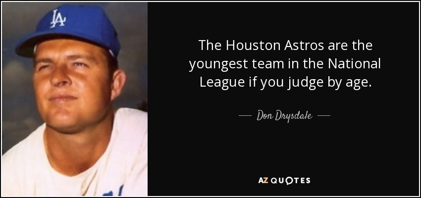 The Houston Astros are the youngest team in the National League if you judge by age. - Don Drysdale