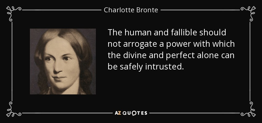 The human and fallible should not arrogate a power with which the divine and perfect alone can be safely intrusted. - Charlotte Bronte