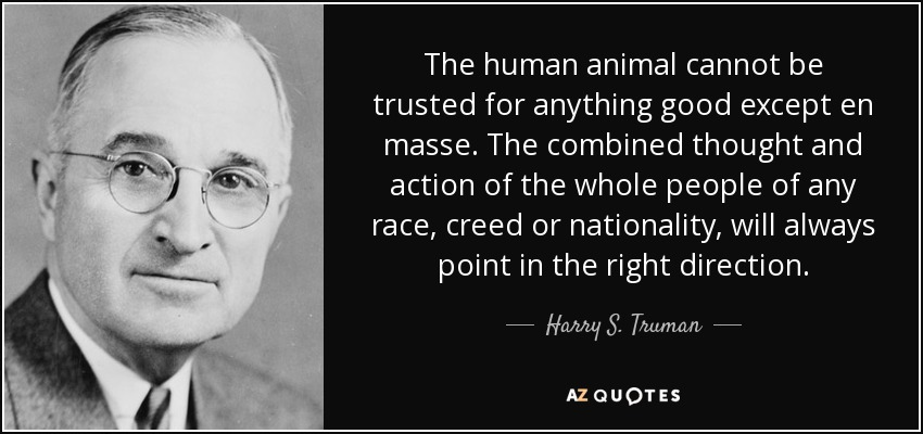 The human animal cannot be trusted for anything good except en masse. The combined thought and action of the whole people of any race, creed or nationality, will always point in the right direction. - Harry S. Truman