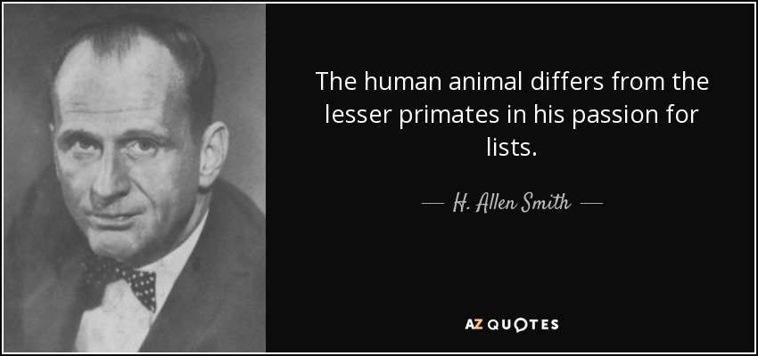 The human animal differs from the lesser primates in his passion for lists. - H. Allen Smith